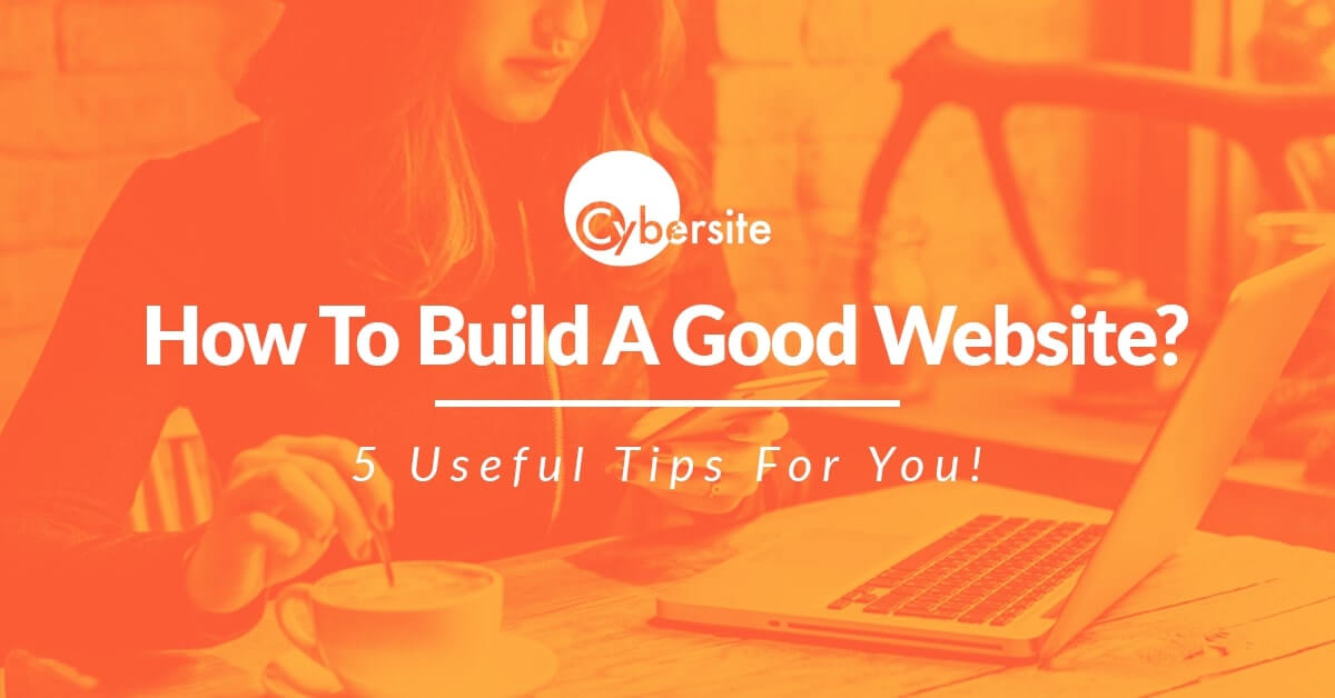 How To Build A Good Website? 5 Useful Tips For You